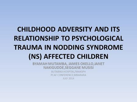 CHILDHOOD ADVERSITY AND ITS RELATIONSHIP TO PSYCHOLOGICAL TRAUMA IN NODDING SYNDROME (NS) AFFECTED CHILDREN BYAMAH MUTAMBA, JAMES OKELLO,JANET NAKIGUDDE,SEGGANE.