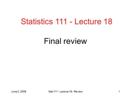 June 2, 2008Stat 111 - Lecture 18 - Review1 Final review Statistics 111 - Lecture 18.