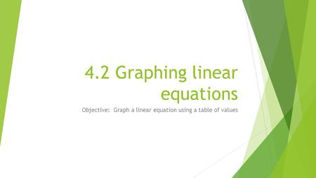 4.2 Graphing linear equations Objective: Graph a linear equation using a table of values.