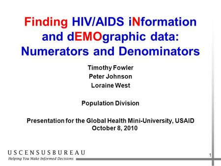 Finding HIV/AIDS iNformation and dEMOgraphic data: Numerators and Denominators Timothy Fowler Peter Johnson Loraine West Population Division Presentation.