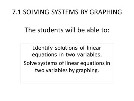 7.1 SOLVING SYSTEMS BY GRAPHING The students will be able to: Identify solutions of linear equations in two variables. Solve systems of linear equations.