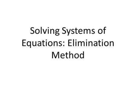 Solving Systems of Equations: Elimination Method.