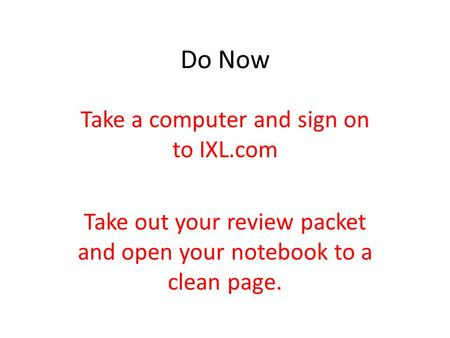 Do Now Take a computer and sign on to IXL.com Take out your review packet and open your notebook to a clean page.