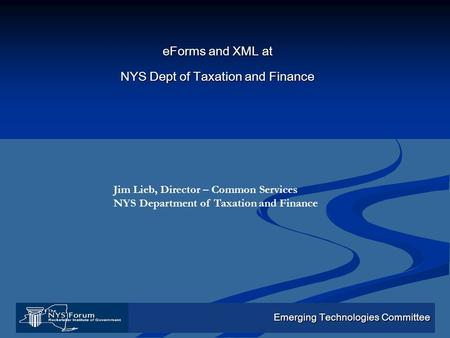 Emerging Technologies Committee eForms and XML at NYS Dept of Taxation and Finance Jim Lieb, Director – Common Services NYS Department of Taxation and.