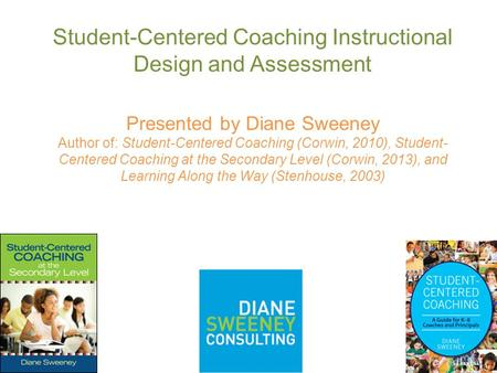 Student-Centered Coaching Instructional Design and Assessment Presented by Diane Sweeney Author of: Student-Centered Coaching (Corwin, 2010), Student-