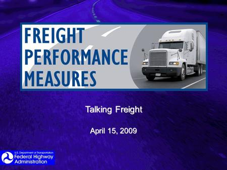 Talking Freight April 15, 2009. General Themes Seen in Reauthorization Proposals/Positions Defining a federal role in freight and goods movement given.
