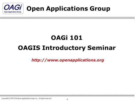 Copyright © 1995-2006 Open Applications <strong>Group</strong>, Inc. All rights reserved 1 Open Applications <strong>Group</strong> OAGi 101 OAGIS Introductory Seminar