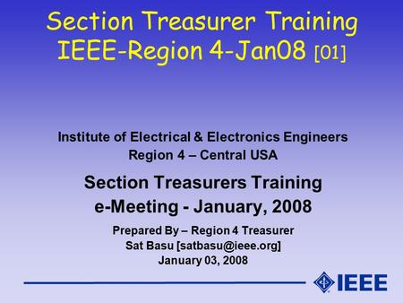 Section Treasurer Training IEEE-Region 4-Jan08 [01] Institute of Electrical & Electronics Engineers Region 4 – Central USA Section Treasurers Training.
