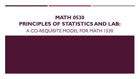 MATH 0530 PRINCIPLES OF STATISTICS AND LAB: A CO-REQUISITE MODEL FOR MATH 1530.