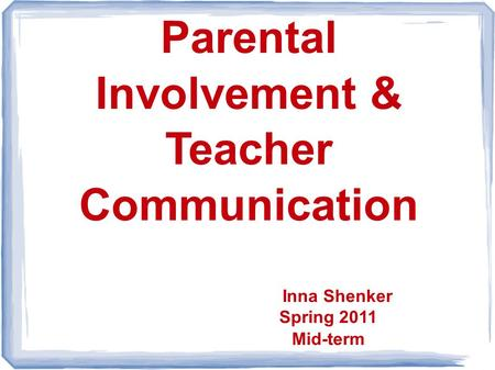 Parental Involvement & Teacher Communication Inna Shenker Spring 2011 Mid-term.