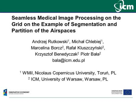 Seamless Medical Image Processing on the Grid on the Example of Segmentation and Partition of the Airspaces Andrzej Rutkowski 1, Michał Chlebiej 1, Marcelina.