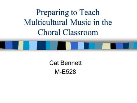 Preparing to Teach Multicultural Music in the Choral Classroom Cat Bennett M-E528.