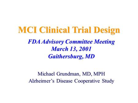 MCI Clinical Trial Design FDA Advisory Committee Meeting March 13, 2001 Gaithersburg, MD Michael Grundman, MD, MPH Alzheimer's Disease Cooperative Study.