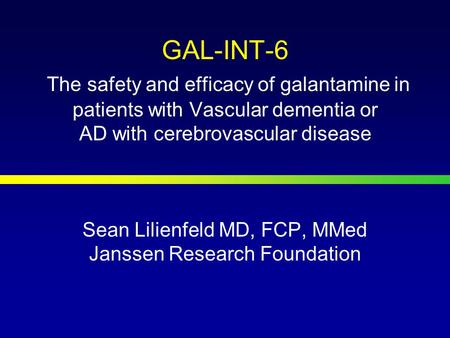 GAL-INT-6 The safety and efficacy of galantamine in patients with Vascular dementia or AD with cerebrovascular disease Sean Lilienfeld MD, FCP, MMed Janssen.