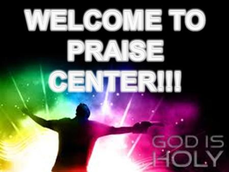 WELCOME TO PRAISE CENTER!!!