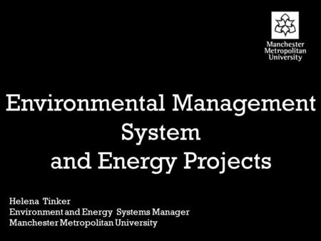 Birley Environmental Management System and Energy Projects Helena Tinker Environment and Energy Systems Manager Manchester Metropolitan University.