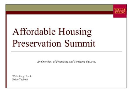 Affordable Housing Preservation Summit An Overview of Financing and Servicing Options. Wells Fargo Bank Reine Yazbeck.