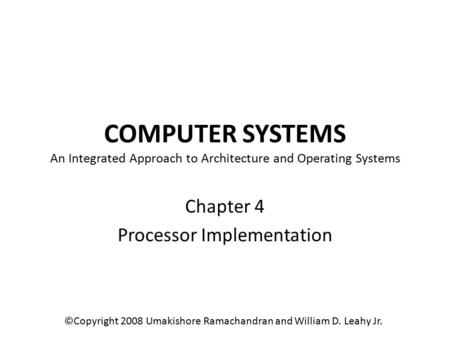 COMPUTER SYSTEMS An Integrated Approach to Architecture and Operating Systems Chapter 4 Processor Implementation ©Copyright 2008 Umakishore Ramachandran.