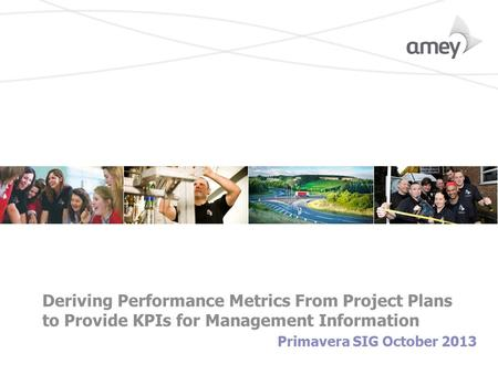 Deriving Performance Metrics From Project Plans to Provide KPIs for Management Information Primavera SIG October 2013.