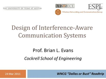 "Design of Interference-Aware Communication Systems WNCG ""Dallas or Bust"" Roadtrip <strong>Wireless</strong> <strong>Networking</strong> and Communications Group 24 Mar 2011 Prof. Brian."