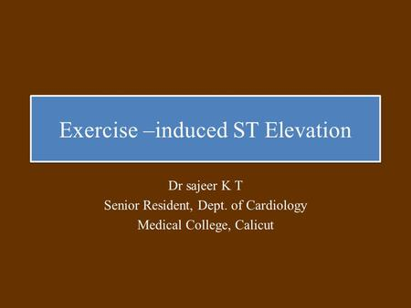 Exercise –induced ST Elevation Dr sajeer K T Senior Resident, Dept. of Cardiology Medical College, Calicut.