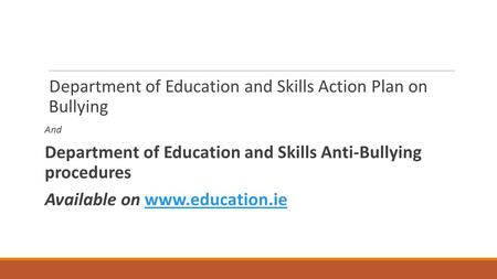 Department of Education and Skills Action Plan on Bullying And Department of Education and Skills Anti-Bullying procedures Available on www.education.iewww.education.ie.