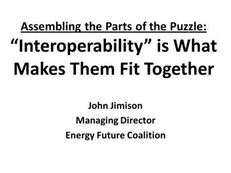 "Assembling the Parts of the Puzzle: ""Interoperability"" is What Makes Them Fit Together John Jimison Managing Director Energy Future Coalition."