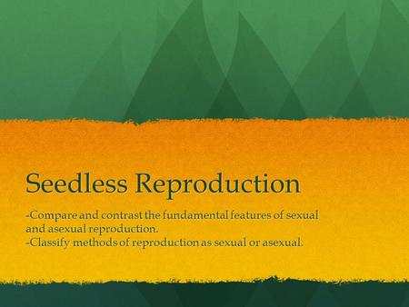 Seedless Reproduction -Compare and contrast the fundamental features of sexual and asexual reproduction. -Classify methods of reproduction as sexual or.