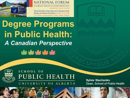 Degree Programs in Public Health: A Canadian Perspective Sylvie Stachenko Dean, School of Public Health Global Summit on Education and Training in Heart.