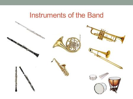 Instruments of the Band. Flute Woodwind Blow air through mouthpiece.