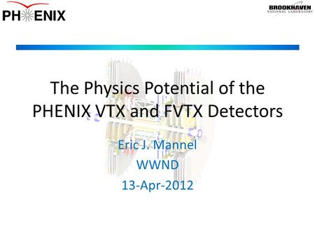 The Physics Potential of the PHENIX VTX and FVTX Detectors Eric J. Mannel WWND 13-Apr-2012.