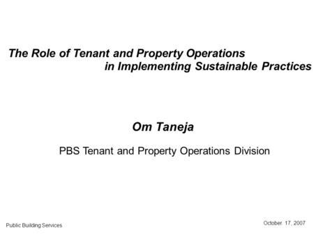 The Role of Tenant and Property Operations in Implementing Sustainable Practices Public Building Services October. 17, 2007 Om Taneja PBS Tenant and Property.