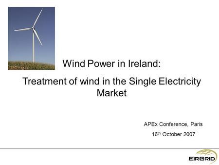 Wind Power in Ireland: Treatment of wind in the Single Electricity Market APEx Conference, Paris 16 th October 2007.