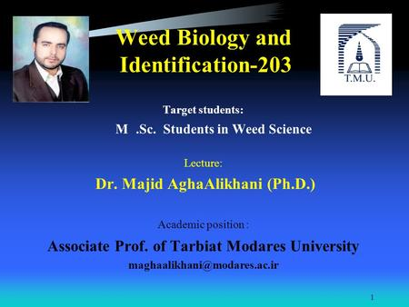 Weed Biology and Identification-203 Target students: M.Sc. Students in Weed Science Lecture: Dr. Majid AghaAlikhani (Ph.D.) Academic position : Associate.
