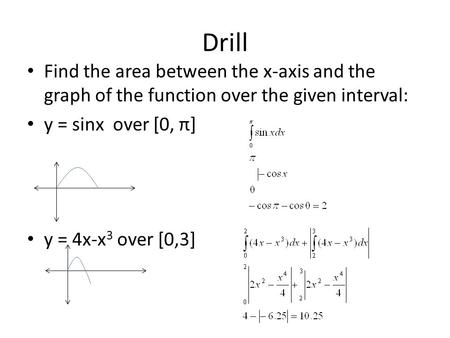Drill Find the area between the x-axis and the graph of the function over the given interval: y = sinx over [0, π] y = 4x-x 3 over [0,3]