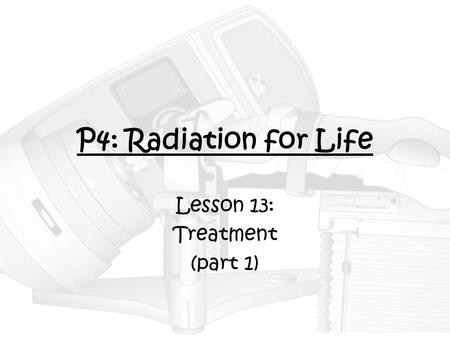 P4: Radiation for Life Lesson 13: Treatment (part 1)
