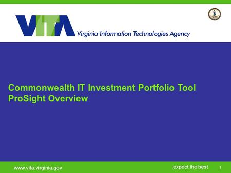 1 expect the best www.vita.virginia.gov Commonwealth IT Investment Portfolio Tool ProSight Overview.