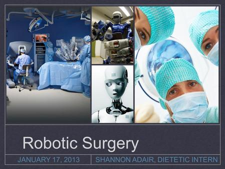JANUARY 17, 2013SHANNON ADAIR, DIETETIC INTERN Robotic Surgery.