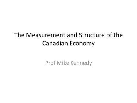 The Measurement and Structure of the Canadian Economy Prof Mike Kennedy.