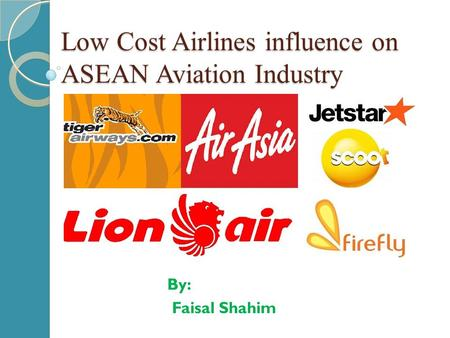 Low Cost Airlines influence on ASEAN Aviation Industry By: Faisal Shahim.
