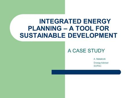 INTEGRATED ENERGY PLANNING – A TOOL FOR SUSTAINABLE DEVELOPMENT A CASE STUDY A. Matakiviti Energy Adviser SOPAC.