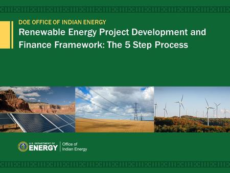 DOE OFFICE OF INDIAN ENERGY Renewable Energy Project Development and Finance Framework: The 5 Step Process 1.