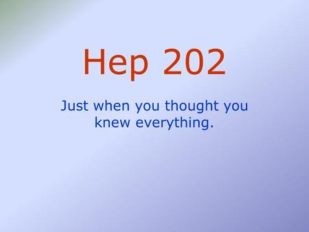 Hep 202 Just when you thought you knew everything.
