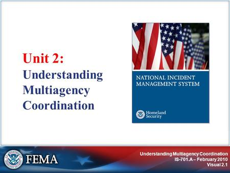 Understanding Multiagency Coordination IS-701.A – February 2010 Visual 2.1 Unit 2: Understanding Multiagency Coordination.