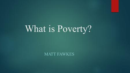 "What is Poverty? MATT FAWKES. Definition  United Nations Official Definition  ""Fundamentally, poverty is a denial of choices and opportunities, a violation."