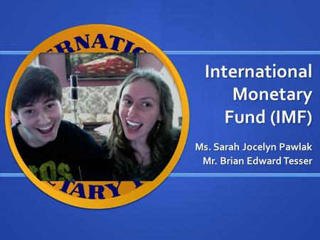 International Monetary Fund (IMF) Ms. Sarah Jocelyn Pawlak Mr. Brian Edward Tesser.