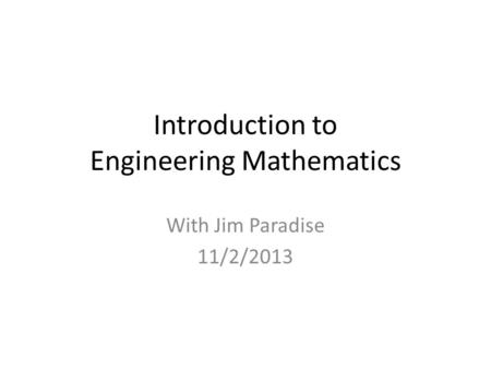 <strong>Introduction</strong> <strong>to</strong> Engineering Mathematics With Jim Paradise <strong>11</strong>/2/2013.