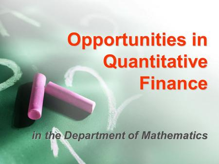 Opportunities in Quantitative Finance in the Department of Mathematics.