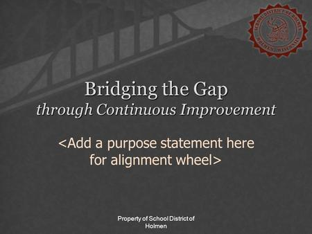 Property of School District of Holmen Bridging the Gap through Continuous Improvement.