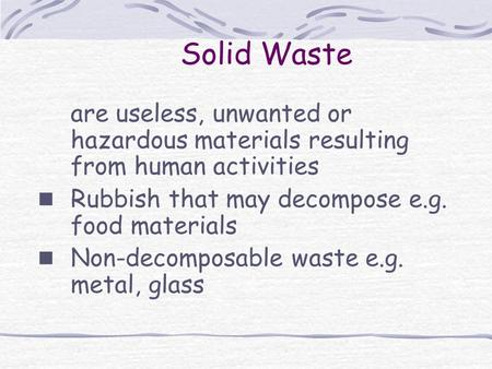 Solid Waste are useless, unwanted or hazardous materials resulting from human activities Rubbish that may decompose e.g. food materials Non-decomposable.